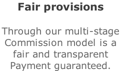 Fair provisions  Through our multi-stage  Commission model is a  fair and transparent  Payment guaranteed.
