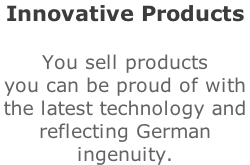 Innovative Products  You sell products you can be proud of with  the latest technology and  reflecting German  ingenuity.